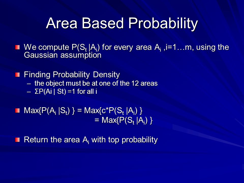 Area Based Probability We compute P(S t |A i ) for every area A i,i=1…m, using the Gaussian assumption Finding Probability Density –the object must be at one of the 12 areas –ΣP(Ai | St) =1 for all i Max{P(A i |S t ) } = Max{c*P(S t |A i ) } = Max{P(S t |A i ) } = Max{P(S t |A i ) } Return the area A i with top probability