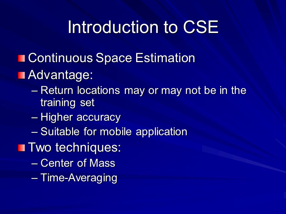 Introduction to CSE Continuous Space Estimation Advantage: –Return locations may or may not be in the training set –Higher accuracy –Suitable for mobile application Two techniques: –Center of Mass –Time-Averaging
