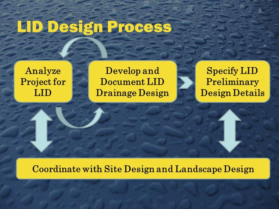 LID Design Process Analyze Project for LID Develop and Document LID Drainage Design Specify LID Preliminary Design Details Coordinate with Site Design and Landscape Design