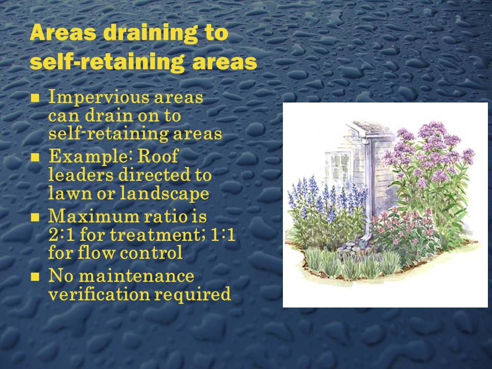 Areas draining to self-retaining areas Impervious areas can drain on to self-retaining areas Example: Roof leaders directed to lawn or landscape Maximum ratio is 2:1 for treatment; 1:1 for flow control No maintenance verification required