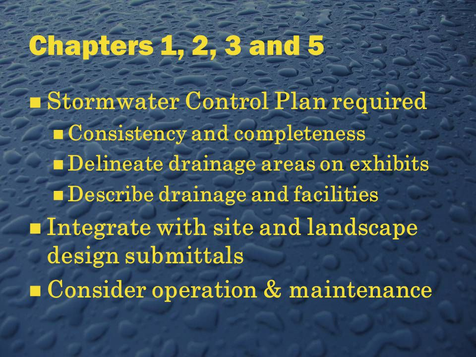 Chapters 1, 2, 3 and 5 Stormwater Control Plan required Consistency and completeness Delineate drainage areas on exhibits Describe drainage and facilities Integrate with site and landscape design submittals Consider operation & maintenance