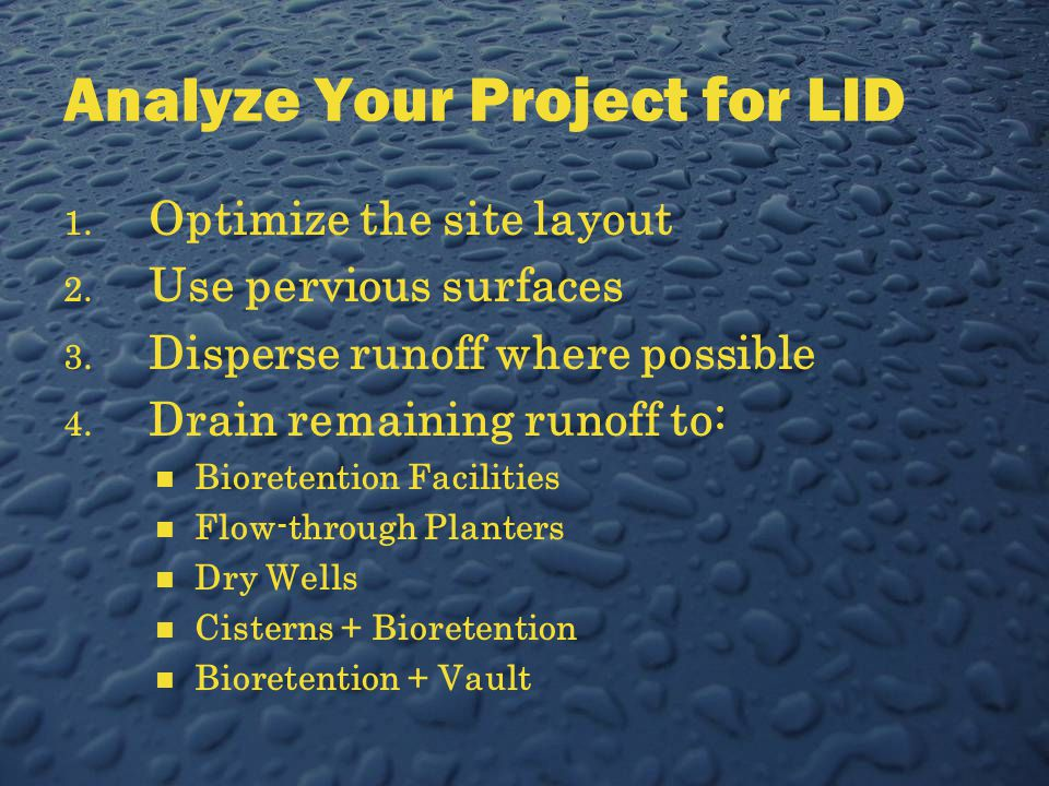 Analyze Your Project for LID 1. Optimize the site layout 2. Use pervious surfaces 3. Disperse runoff where possible 4. Drain remaining runoff to: Bior