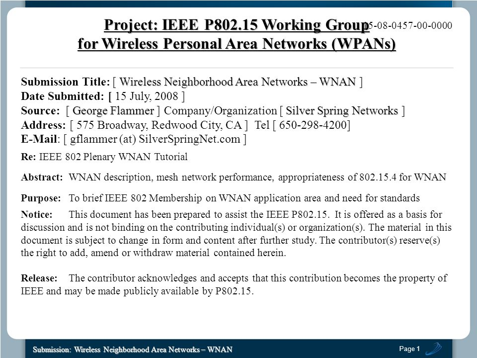 Page 1 Submission: Wireless Neighborhood Area Networks – WNAN 15-08-0457-00-0000 Wireless Neighborhood Area Networks – WNAN Submission Title: [ Wireless Neighborhood Area Networks – WNAN ] Date Submitted: [ 15 July, 2008 ] George Flammer Silver Spring Networks Source: [ George Flammer ] Company/Organization [ Silver Spring Networks ] Address: [ 575 Broadway, Redwood City, CA ] Tel [ 650-298-4200] E-Mail: [ gflammer (at) SilverSpringNet.com ] Re: IEEE 802 Plenary WNAN Tutorial Abstract:WNAN description, mesh network performance, appropriateness of 802.15.4 for WNAN Purpose:To brief IEEE 802 Membership on WNAN application area and need for standards Notice:This document has been prepared to assist the IEEE P802.15.