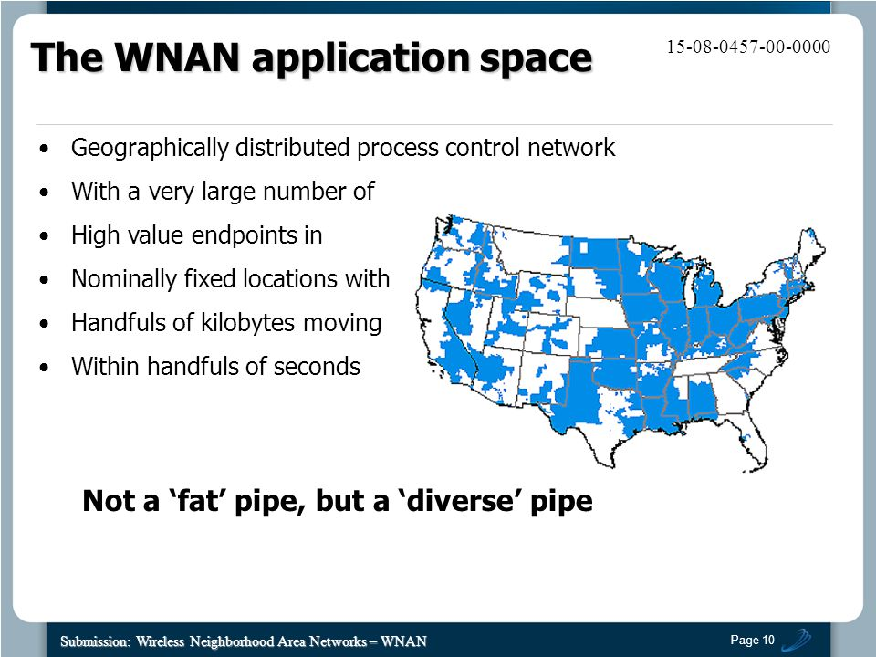 Page 10 Submission: Wireless Neighborhood Area Networks – WNAN 15-08-0457-00-0000 Geographically distributed process control network With a very large number of High value endpoints in Nominally fixed locations with Handfuls of kilobytes moving Within handfuls of seconds Not a 'fat' pipe, but a 'diverse' pipe The WNAN application space