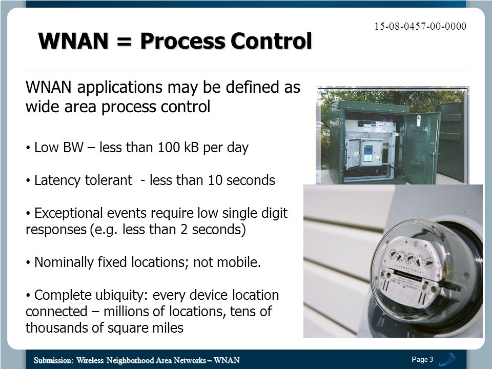 Page 3 Submission: Wireless Neighborhood Area Networks – WNAN 15-08-0457-00-0000 WNAN applications may be defined as wide area process control Low BW – less than 100 kB per day Latency tolerant - less than 10 seconds Exceptional events require low single digit responses (e.g.