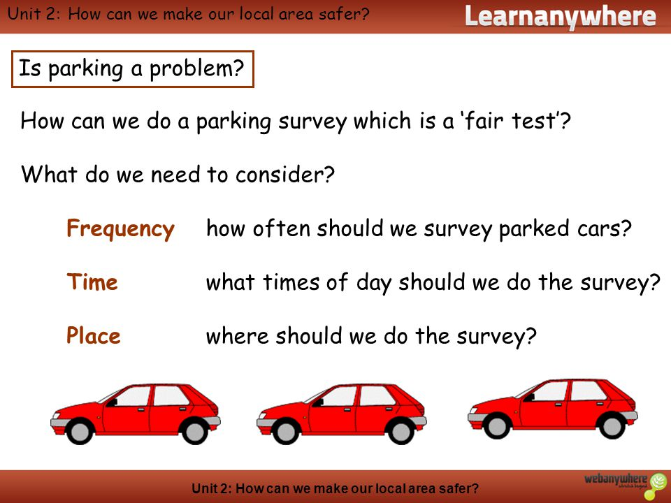 Geography Unit 2: How can we make our local area safer? Is parking a problem? How can we do a parking survey which is a 'fair test'? What do we need t