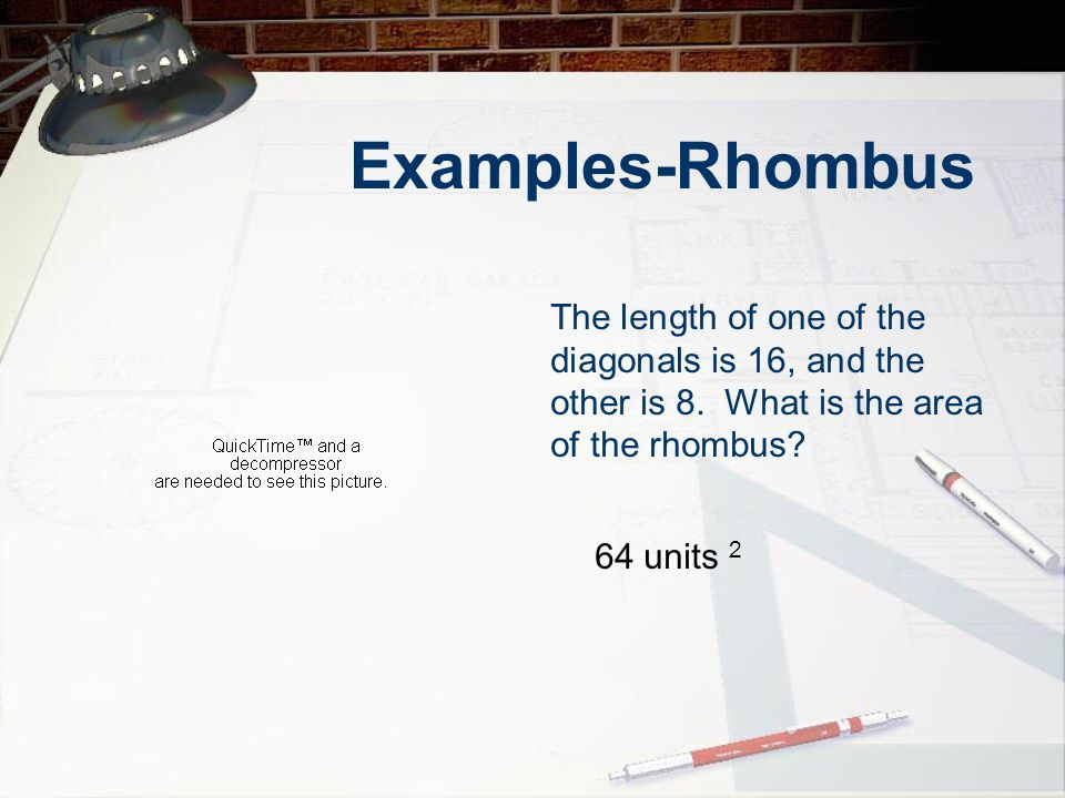 Examples-Rhombus The length of one of the diagonals is 16, and the other is 8. What is the area of the rhombus? 64 units 2