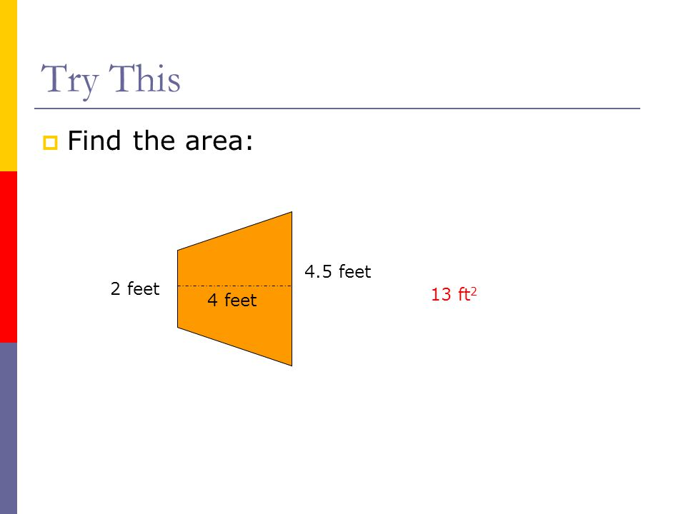 Try This  Find the area: 4 feet 2 feet 4.5 feet 13 ft 2