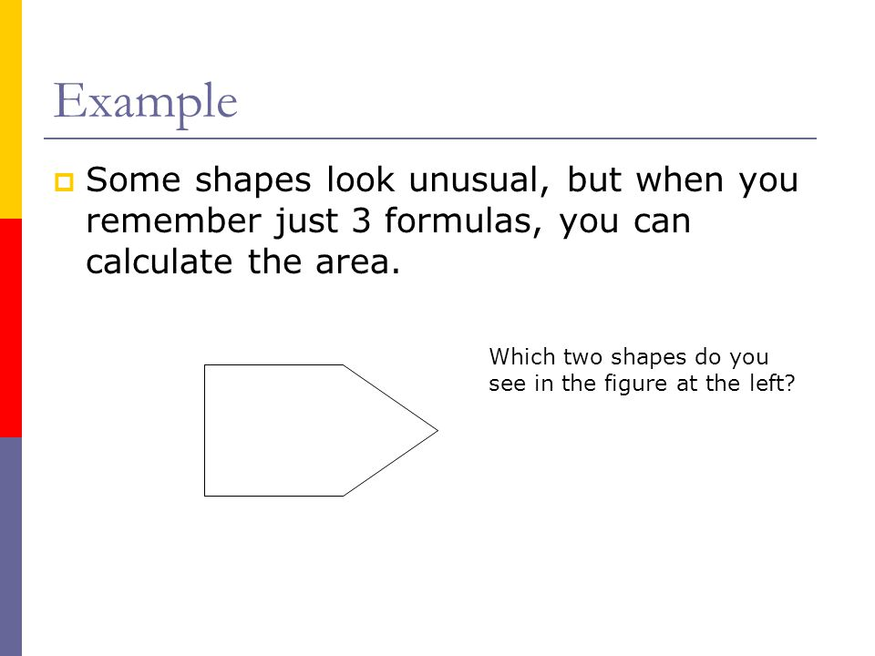 Example  Some shapes look unusual, but when you remember just 3 formulas, you can calculate the area. Which two shapes do you see in the figure at th