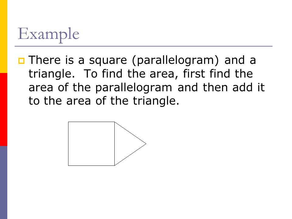 Example  There is a square (parallelogram) and a triangle. To find the area, first find the area of the parallelogram and then add it to the area of