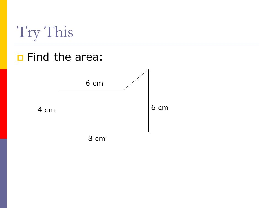 Try This  Find the area: 4 cm 6 cm 8 cm 6 cm