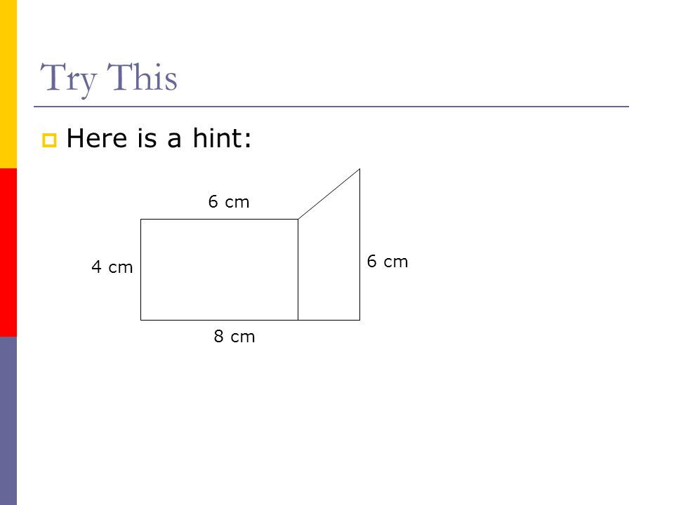 Try This  Here is a hint: 4 cm 6 cm 8 cm 6 cm