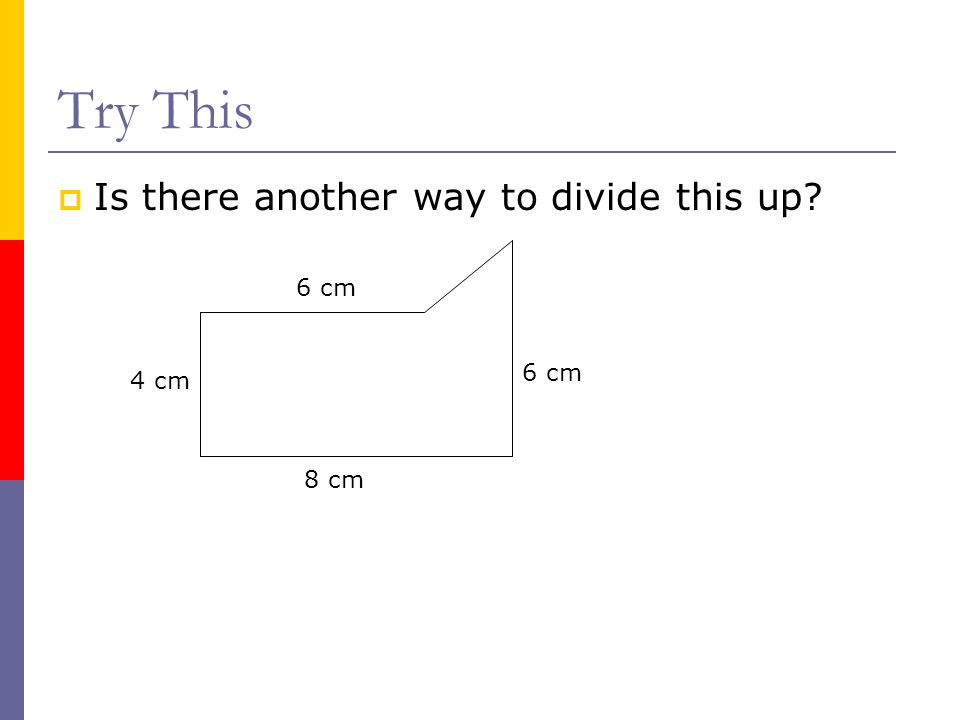 Try This  Is there another way to divide this up? 4 cm 6 cm 8 cm 6 cm