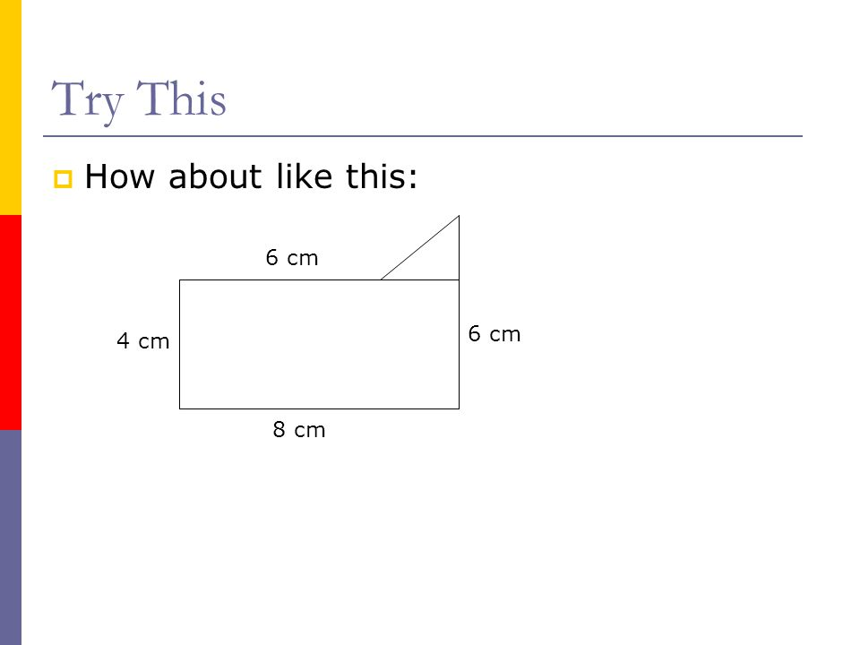 Try This  How about like this: 4 cm 6 cm 8 cm 6 cm