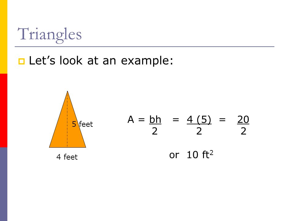 Triangles  Let's look at an example: 4 feet 5 feet A = bh = 4 (5) = 20 2 2 2 or 10 ft 2