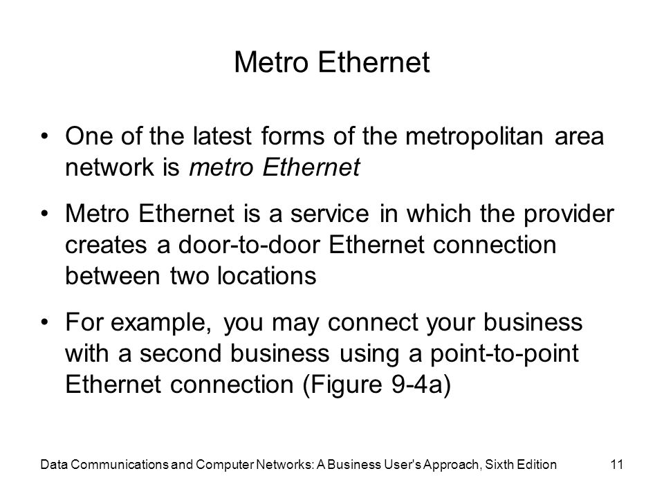 Metro Ethernet One of the latest forms of the metropolitan area network is metro Ethernet Metro Ethernet is a service in which the provider creates a
