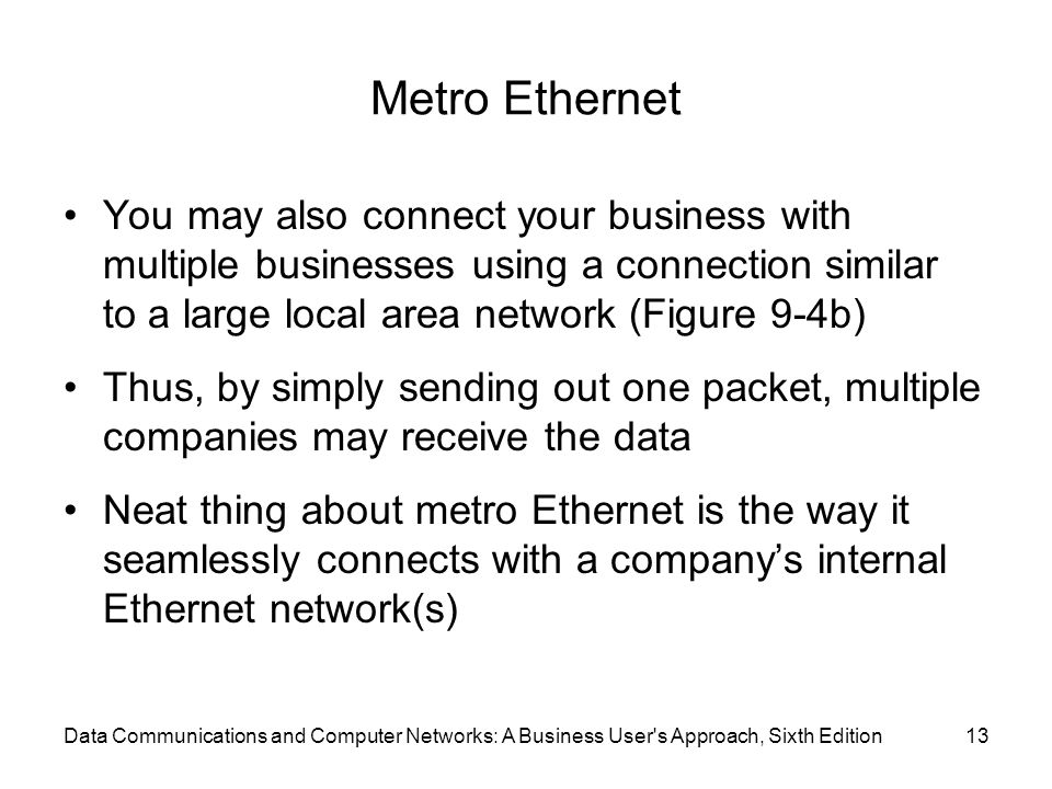 Metro Ethernet You may also connect your business with multiple businesses using a connection similar to a large local area network (Figure 9-4b) Thus