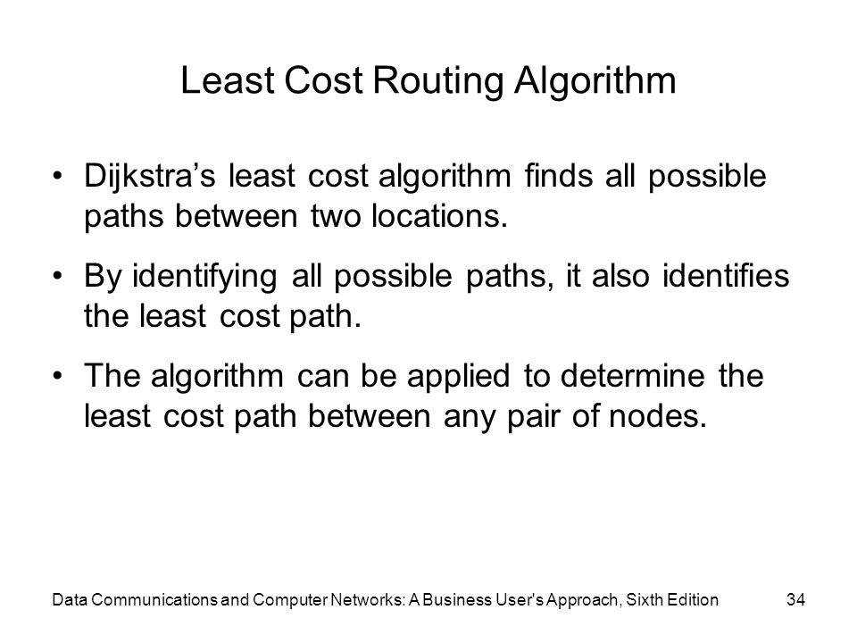 Least Cost Routing Algorithm Dijkstra's least cost algorithm finds all possible paths between two locations. By identifying all possible paths, it als