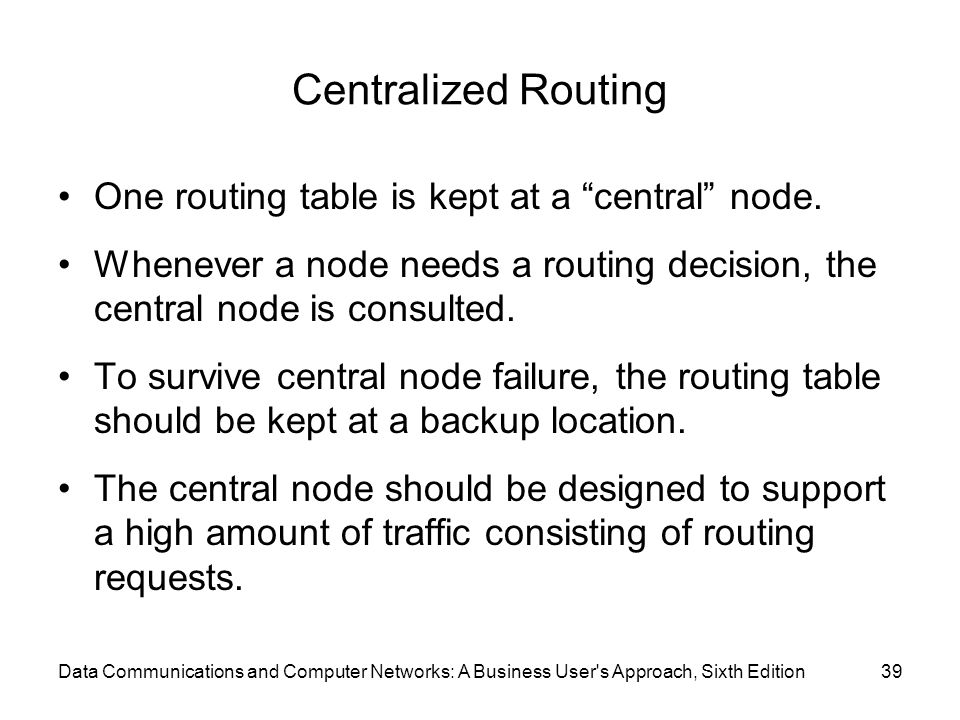 "Centralized Routing One routing table is kept at a ""central"" node. Whenever a node needs a routing decision, the central node is consulted. To survive"