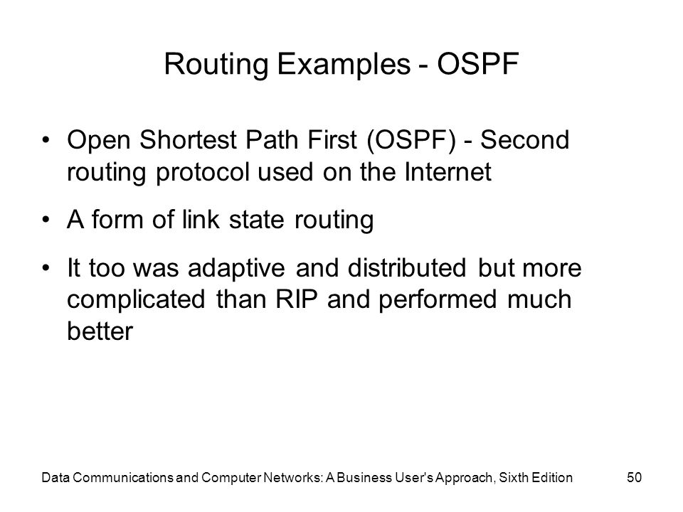 Routing Examples - OSPF Open Shortest Path First (OSPF) - Second routing protocol used on the Internet A form of link state routing It too was adaptiv