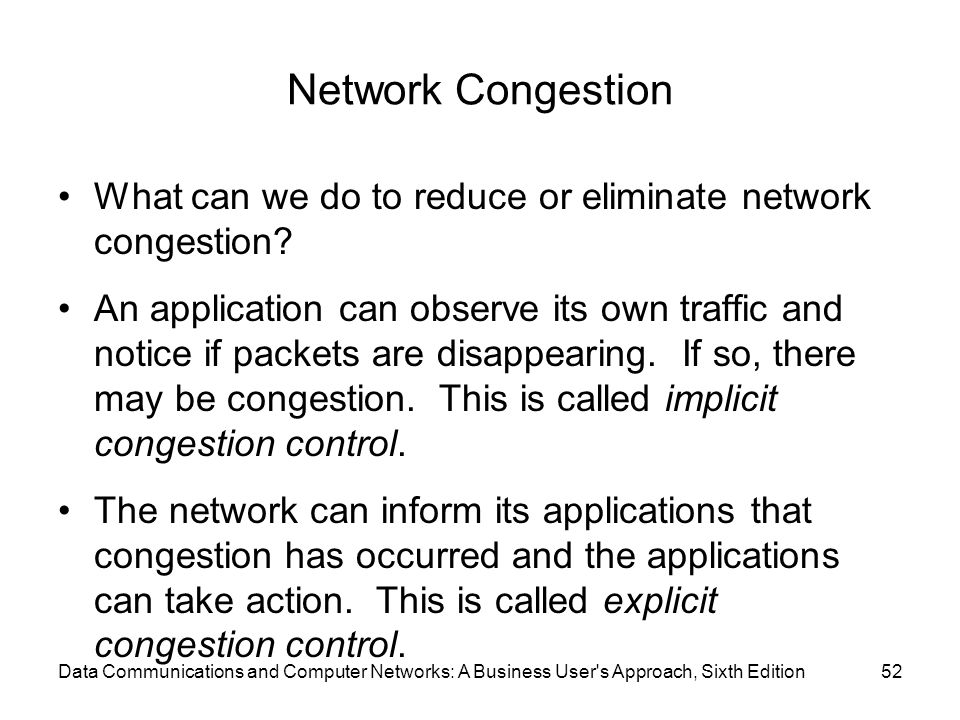 Network Congestion What can we do to reduce or eliminate network congestion? An application can observe its own traffic and notice if packets are disa