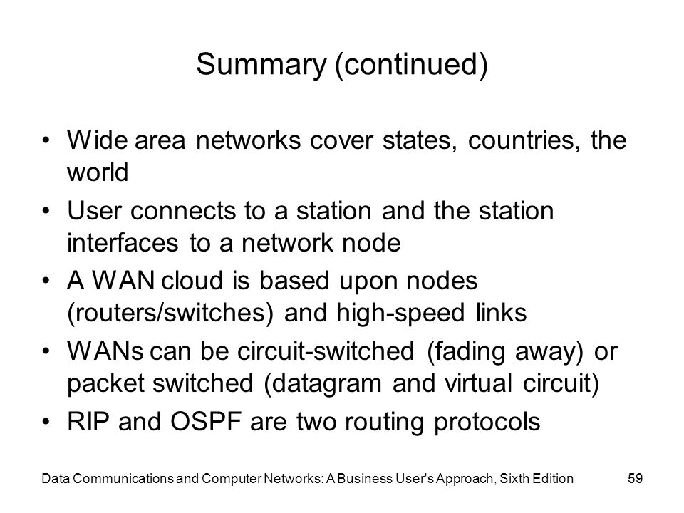 Data Communications and Computer Networks: A Business User's Approach, Sixth Edition59 Summary (continued) Wide area networks cover states, countries,