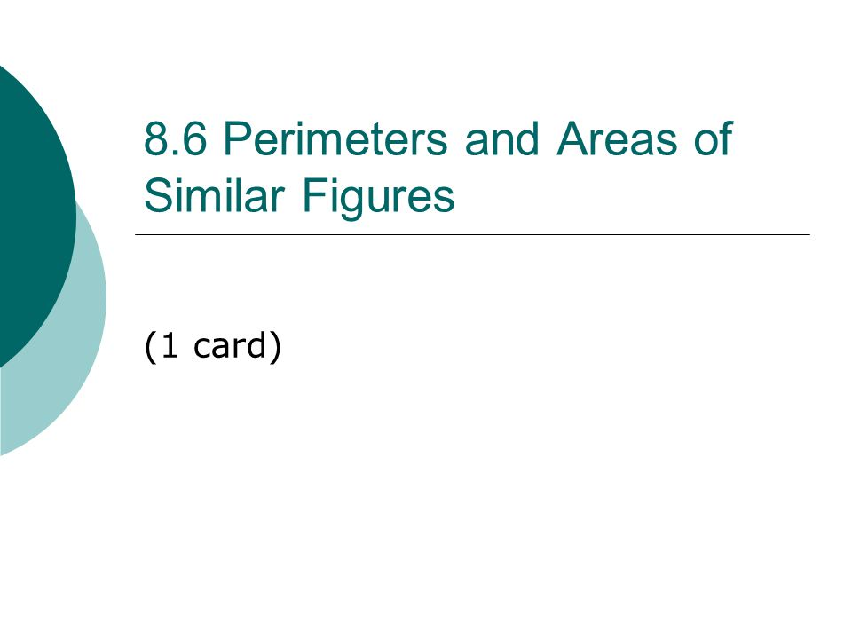 8.6 Perimeters and Areas of Similar Figures (1 card)