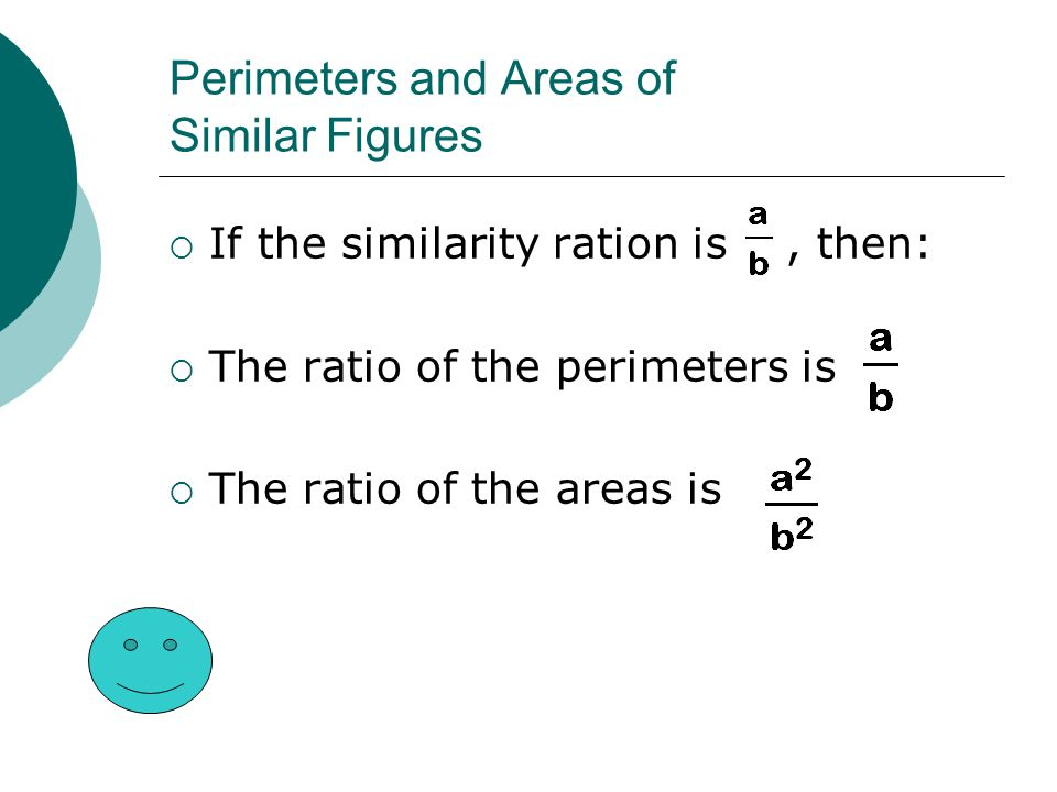 Perimeters and Areas of Similar Figures  If the similarity ration is, then:  The ratio of the perimeters is  The ratio of the areas is