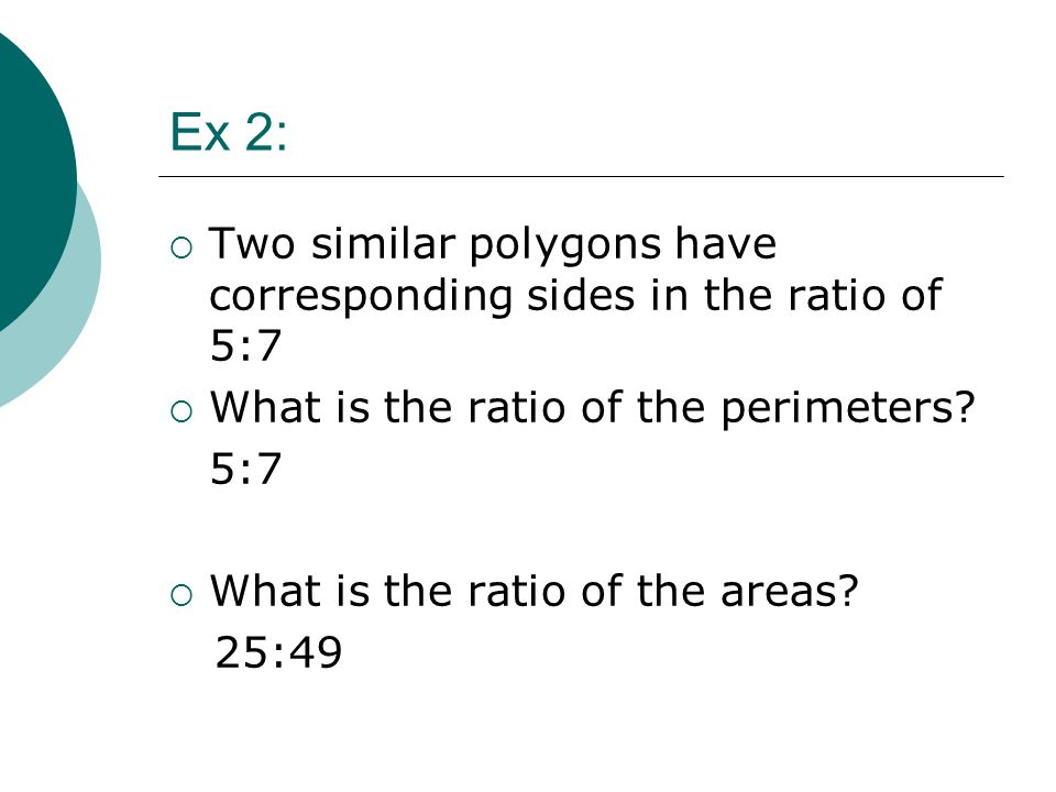 Ex 2:  Two similar polygons have corresponding sides in the ratio of 5:7  What is the ratio of the perimeters? 5:7  What is the ratio of the areas?