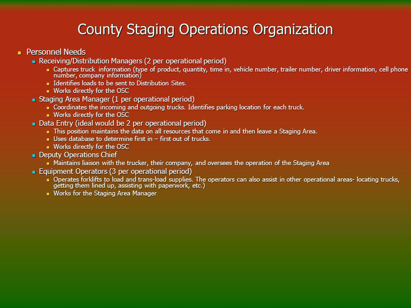 County Staging Operations Organization Personnel Needs Personnel Needs Receiving/Distribution Managers (2 per operational period) Receiving/Distribution Managers (2 per operational period) Captures truck information (type of product, quantity, time in, vehicle number, trailer number, driver information, cell phone number, company information) Captures truck information (type of product, quantity, time in, vehicle number, trailer number, driver information, cell phone number, company information) Identifies loads to be sent to Distribution Sites.