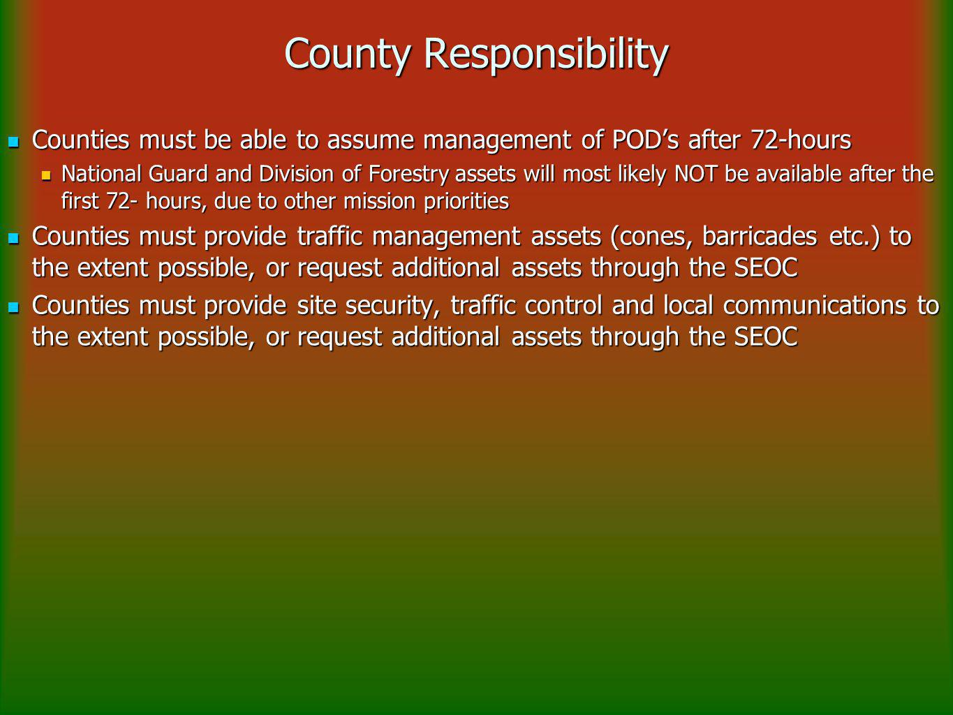 County Responsibility Counties must be able to assume management of POD's after 72-hours Counties must be able to assume management of POD's after 72-hours National Guard and Division of Forestry assets will most likely NOT be available after the first 72- hours, due to other mission priorities National Guard and Division of Forestry assets will most likely NOT be available after the first 72- hours, due to other mission priorities Counties must provide traffic management assets (cones, barricades etc.) to the extent possible, or request additional assets through the SEOC Counties must provide traffic management assets (cones, barricades etc.) to the extent possible, or request additional assets through the SEOC Counties must provide site security, traffic control and local communications to the extent possible, or request additional assets through the SEOC Counties must provide site security, traffic control and local communications to the extent possible, or request additional assets through the SEOC