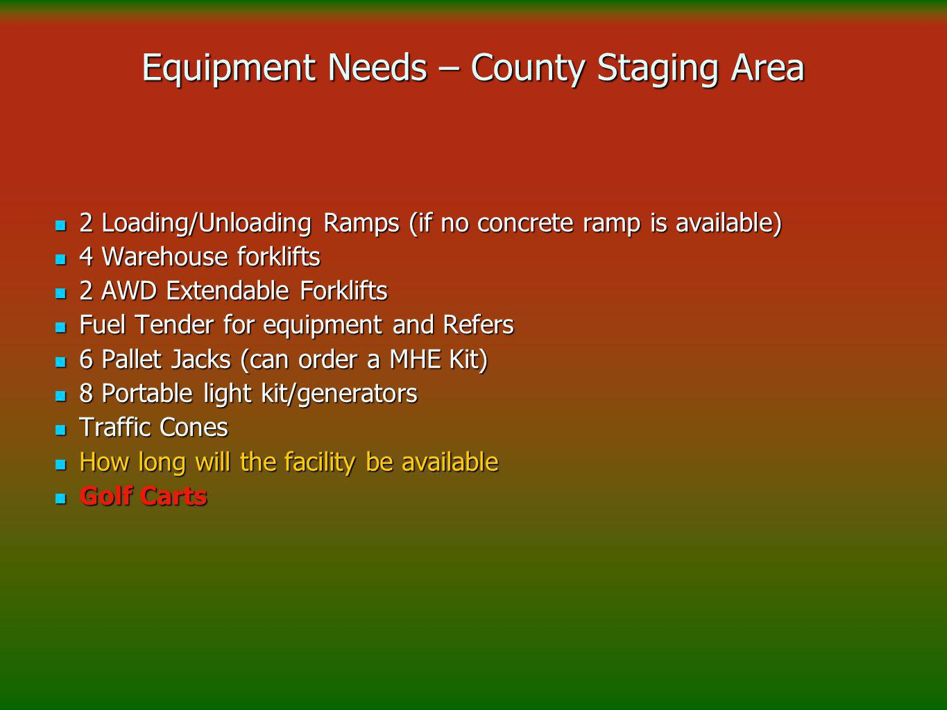 Equipment Needs – County Staging Area 2 Loading/Unloading Ramps (if no concrete ramp is available) 2 Loading/Unloading Ramps (if no concrete ramp is available) 4 Warehouse forklifts 4 Warehouse forklifts 2 AWD Extendable Forklifts 2 AWD Extendable Forklifts Fuel Tender for equipment and Refers Fuel Tender for equipment and Refers 6 Pallet Jacks (can order a MHE Kit) 6 Pallet Jacks (can order a MHE Kit) 8 Portable light kit/generators 8 Portable light kit/generators Traffic Cones Traffic Cones How long will the facility be available How long will the facility be available Golf Carts Golf Carts
