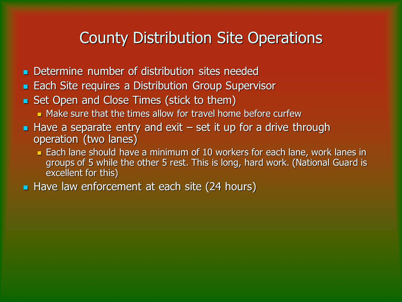 County Distribution Site Operations Determine number of distribution sites needed Determine number of distribution sites needed Each Site requires a Distribution Group Supervisor Each Site requires a Distribution Group Supervisor Set Open and Close Times (stick to them) Set Open and Close Times (stick to them) Make sure that the times allow for travel home before curfew Make sure that the times allow for travel home before curfew Have a separate entry and exit – set it up for a drive through operation (two lanes) Have a separate entry and exit – set it up for a drive through operation (two lanes) Each lane should have a minimum of 10 workers for each lane, work lanes in groups of 5 while the other 5 rest.