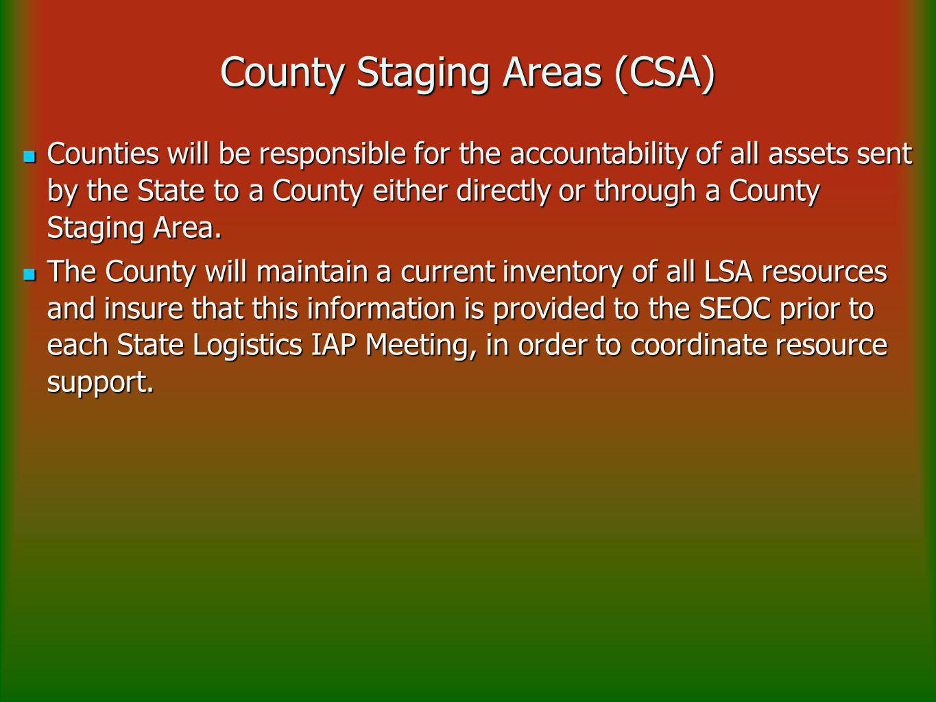 County Staging Areas (CSA) Counties will be responsible for the accountability of all assets sent by the State to a County either directly or through a County Staging Area.