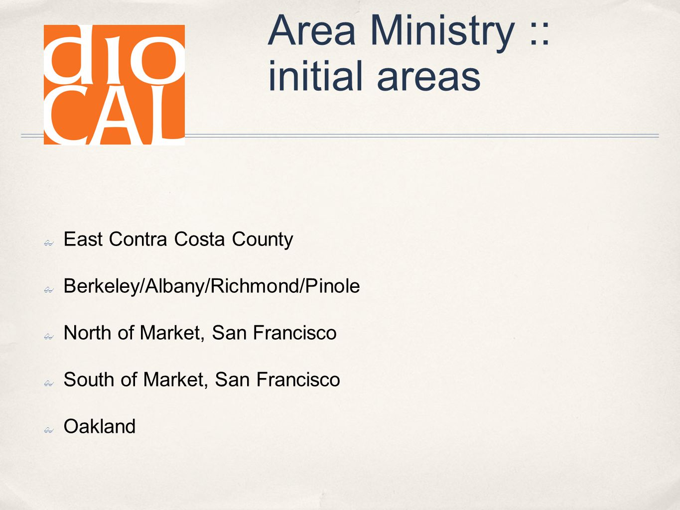 Area Ministry :: initial areas ✤ East Contra Costa County ✤ Berkeley/Albany/Richmond/Pinole ✤ North of Market, San Francisco ✤ South of Market, San Francisco ✤ Oakland