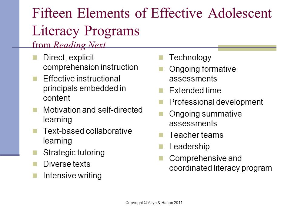 Copyright © Allyn & Bacon 2011 Fifteen Elements of Effective Adolescent Literacy Programs from Reading Next Technology Ongoing formative assessments Extended time Professional development Ongoing summative assessments Teacher teams Leadership Comprehensive and coordinated literacy program Direct, explicit comprehension instruction Effective instructional principals embedded in content Motivation and self-directed learning Text-based collaborative learning Strategic tutoring Diverse texts Intensive writing