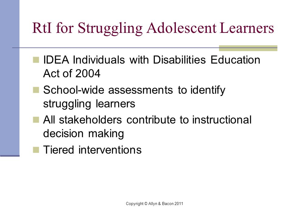 Copyright © Allyn & Bacon 2011 RtI for Struggling Adolescent Learners IDEA Individuals with Disabilities Education Act of 2004 School-wide assessments to identify struggling learners All stakeholders contribute to instructional decision making Tiered interventions