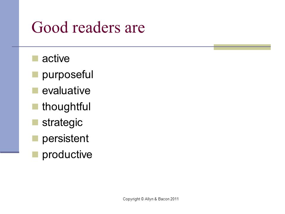 Copyright © Allyn & Bacon 2011 Good readers are active purposeful evaluative thoughtful strategic persistent productive