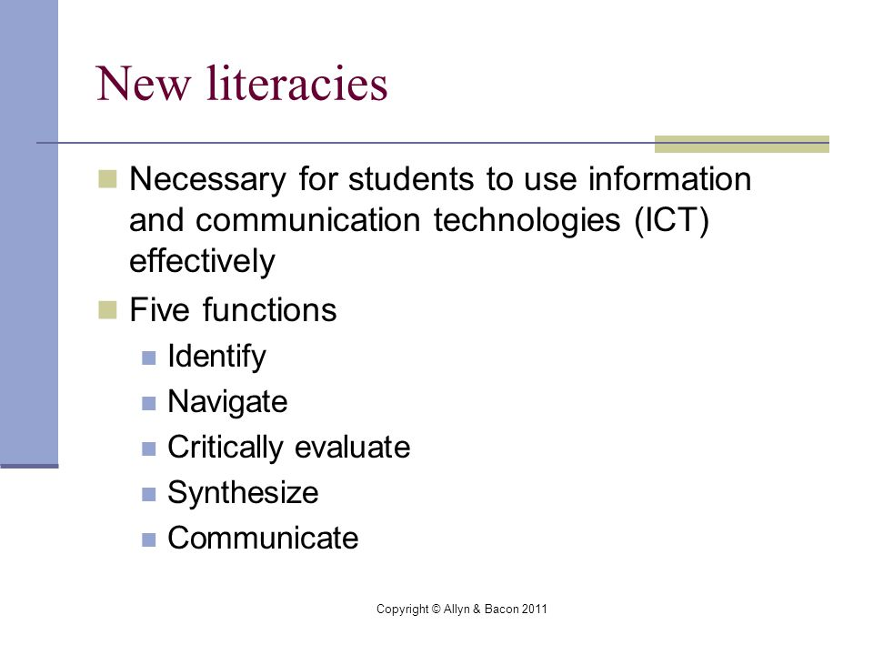 Copyright © Allyn & Bacon 2011 New literacies Necessary for students to use information and communication technologies (ICT) effectively Five functions Identify Navigate Critically evaluate Synthesize Communicate