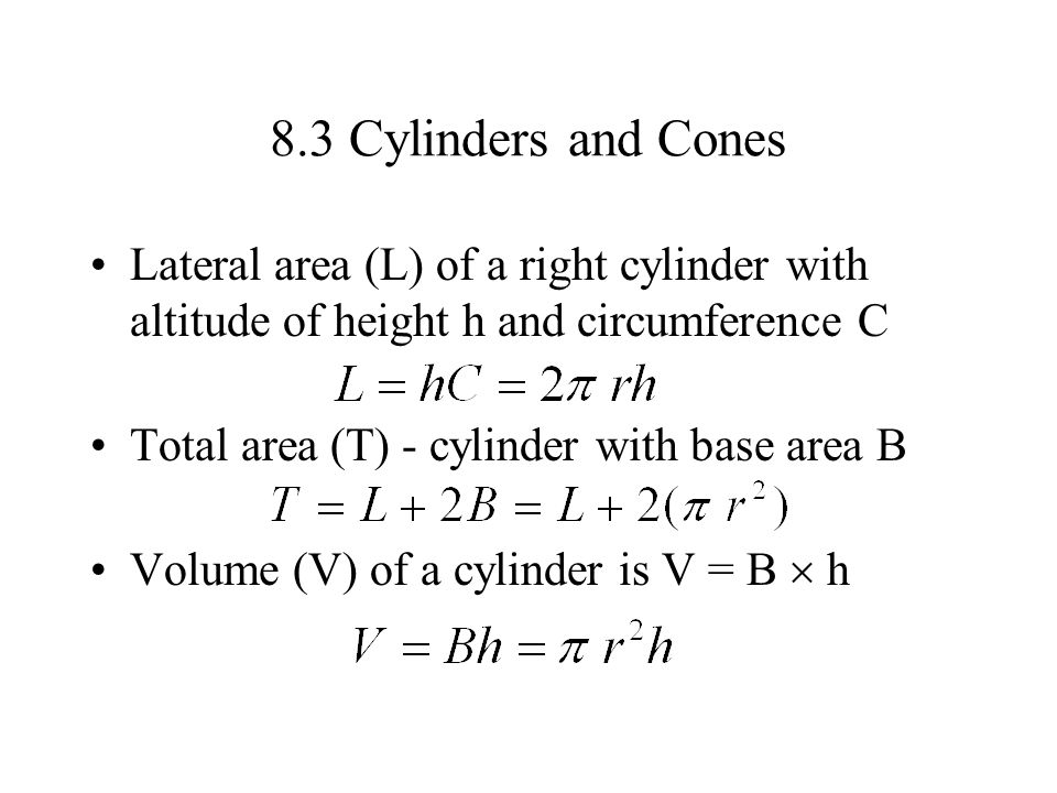 8.3 Cylinders and Cones Lateral area (L) of a right cylinder with altitude of height h and circumference C Total area (T) - cylinder with base area B
