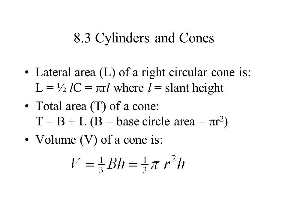 8.3 Cylinders and Cones Lateral area (L) of a right circular cone is: L = ½ lC =  rl where l = slant height Total area (T) of a cone: T = B + L (B =