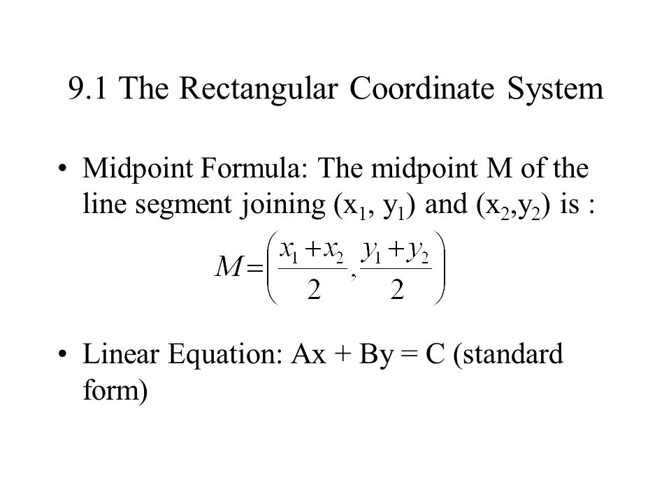 9.1 The Rectangular Coordinate System Midpoint Formula: The midpoint M of the line segment joining (x 1, y 1 ) and (x 2,y 2 ) is : Linear Equation: Ax