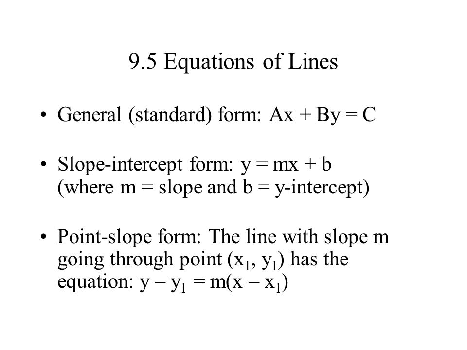 9.5 Equations of Lines General (standard) form: Ax + By = C Slope-intercept form: y = mx + b (where m = slope and b = y-intercept) Point-slope form: T