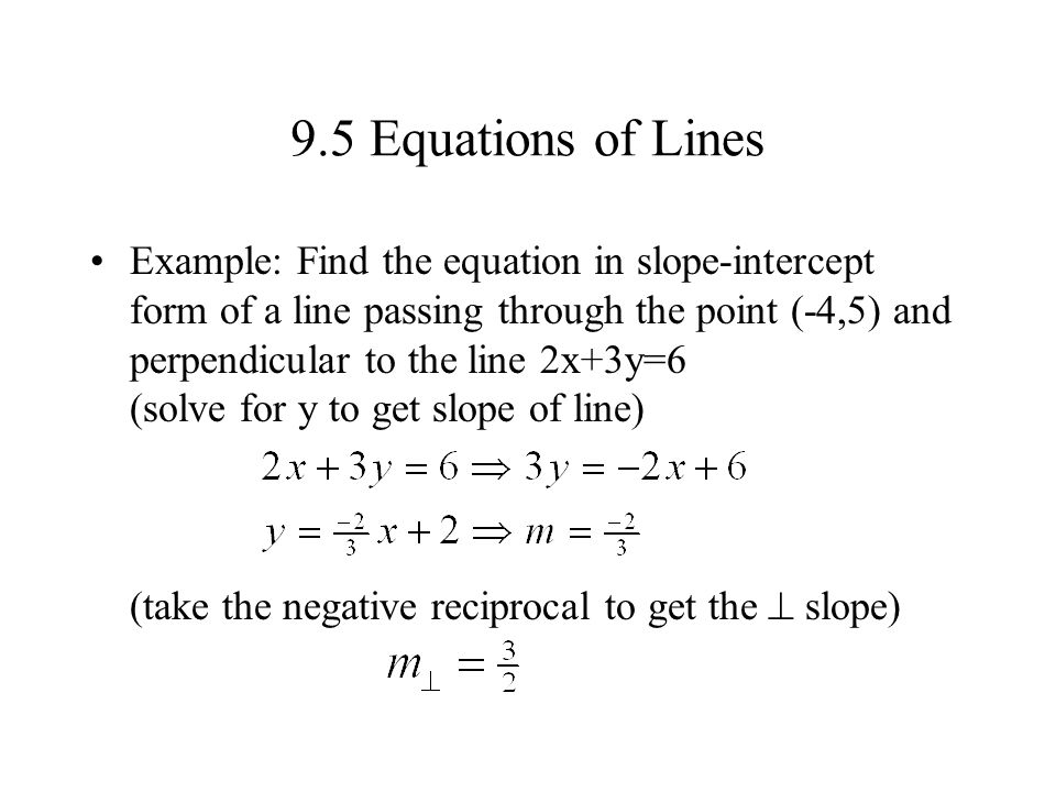 9.5 Equations of Lines Example: Find the equation in slope-intercept form of a line passing through the point (-4,5) and perpendicular to the line 2x+