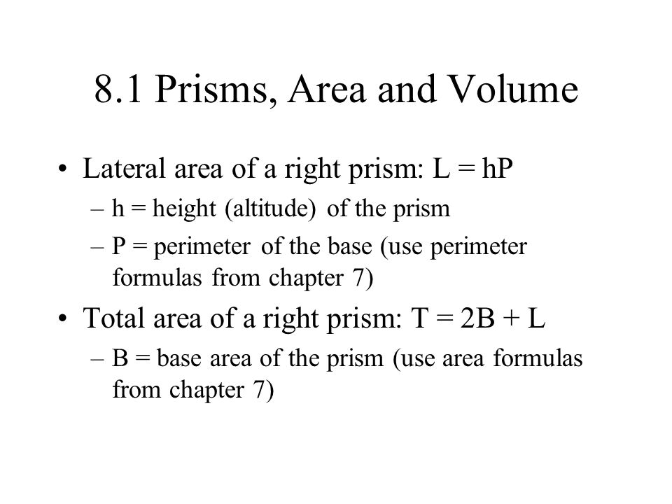 8.1 Prisms, Area and Volume Lateral area of a right prism: L = hP –h = height (altitude) of the prism –P = perimeter of the base (use perimeter formul