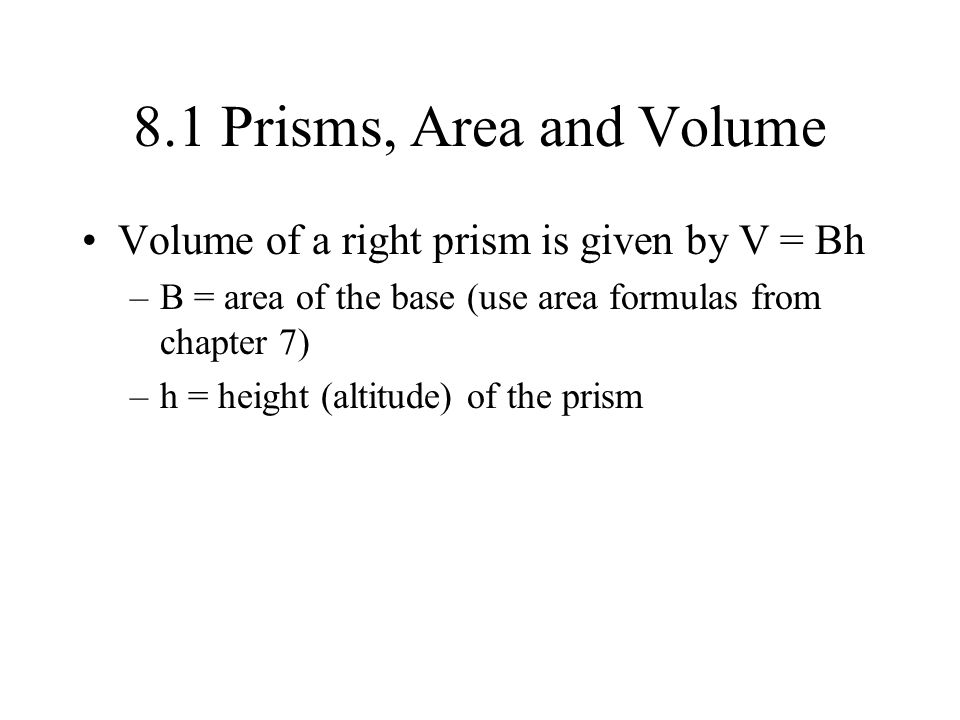 8.1 Prisms, Area and Volume Volume of a right prism is given by V = Bh –B = area of the base (use area formulas from chapter 7) –h = height (altitude)