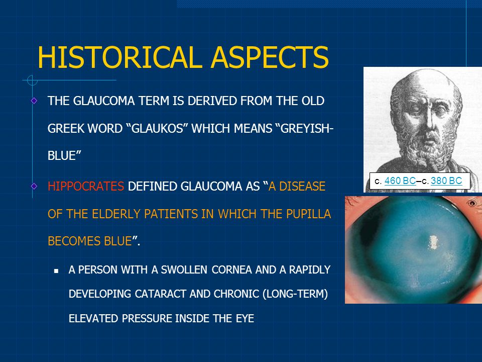 HISTORICAL ASPECTS THE GLAUCOMA TERM IS DERIVED FROM THE OLD GREEK WORD GLAUKOS WHICH MEANS GREYISH- BLUE HIPPOCRATES DEFINED GLAUCOMA AS A DISEASE OF THE ELDERLY PATIENTS IN WHICH THE PUPILLA BECOMES BLUE .