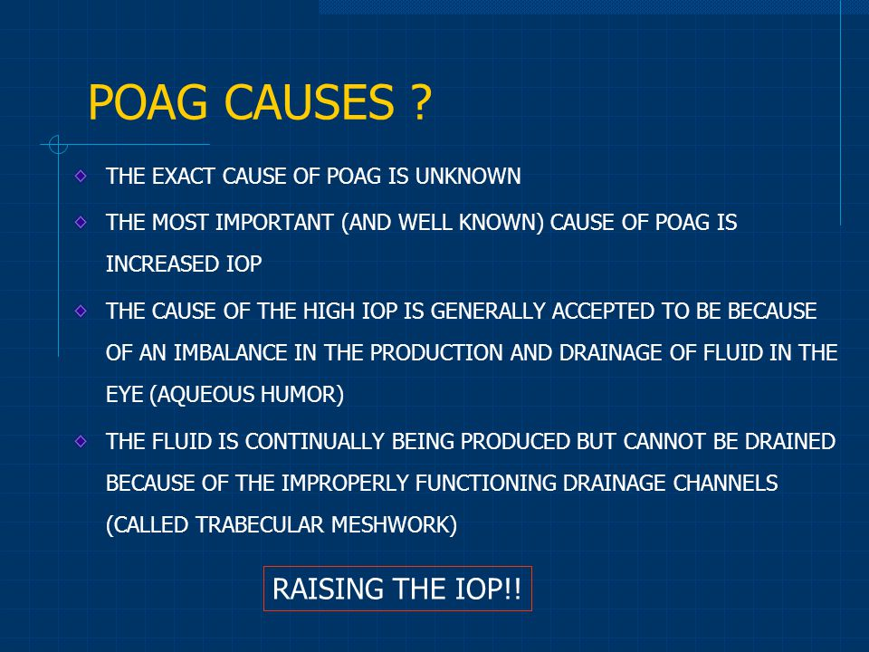 THE EXACT CAUSE OF POAG IS UNKNOWN THE MOST IMPORTANT (AND WELL KNOWN) CAUSE OF POAG IS INCREASED IOP THE CAUSE OF THE HIGH IOP IS GENERALLY ACCEPTED TO BE BECAUSE OF AN IMBALANCE IN THE PRODUCTION AND DRAINAGE OF FLUID IN THE EYE (AQUEOUS HUMOR) THE FLUID IS CONTINUALLY BEING PRODUCED BUT CANNOT BE DRAINED BECAUSE OF THE IMPROPERLY FUNCTIONING DRAINAGE CHANNELS (CALLED TRABECULAR MESHWORK) POAG CAUSES .