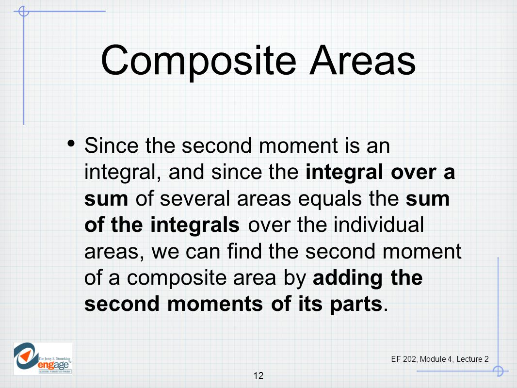 EF 202, Module 4, Lecture 2 12 Composite Areas Since the second moment is an integral, and since the integral over a sum of several areas equals the sum of the integrals over the individual areas, we can find the second moment of a composite area by adding the second moments of its parts.