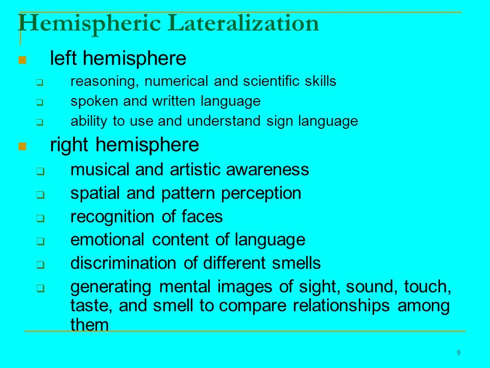 9 Hemispheric Lateralization left hemisphere  reasoning, numerical and scientific skills  spoken and written language  ability to use and understand sign language right hemisphere  musical and artistic awareness  spatial and pattern perception  recognition of faces  emotional content of language  discrimination of different smells  generating mental images of sight, sound, touch, taste, and smell to compare relationships among them